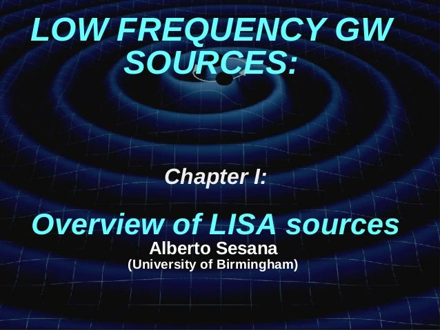 LOW FREQUENCY GW SOURCES: Chapter I: Overview of LISA sources Alberto Sesana (University of Birmingham)