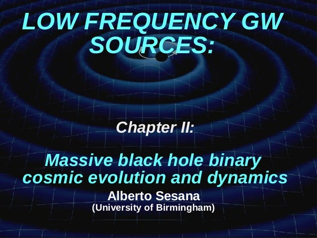 LOW FREQUENCY GW SOURCES: Chapter II: Massive black hole binary cosmic evolution and dynamics Alberto Sesana (University o...