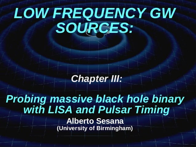 LOW FREQUENCY GW SOURCES: Chapter III: Probing massive black hole binary with LISA and Pulsar Timing Alberto Sesana (Unive...
