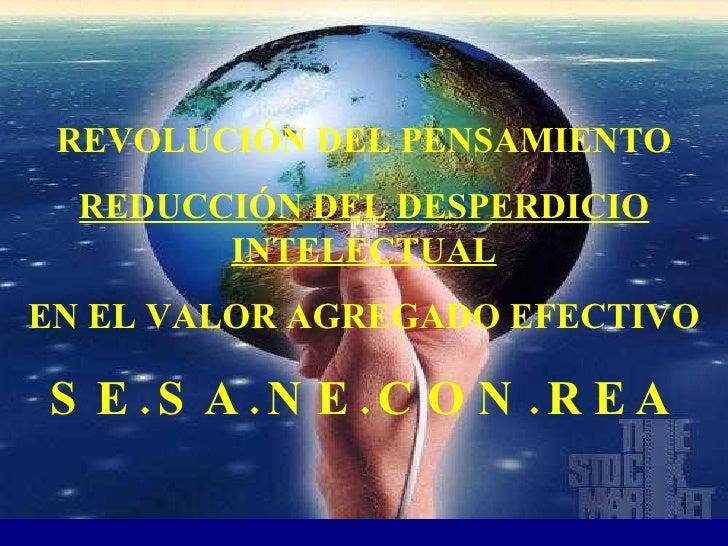 REVOLUCIÓN DEL PENSAMIENTO REDUCCIÓN DEL DESPERDICIO INTELECTUAL EN EL VALOR AGREGADO EFECTIVO SE.SA.NE.CON.REA