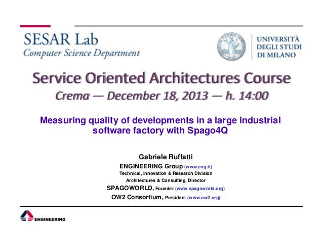 Measuring quality of developments in a large industrial software factory with Spago4Q Gabriele Ruffatti ENGINEERING Group ...