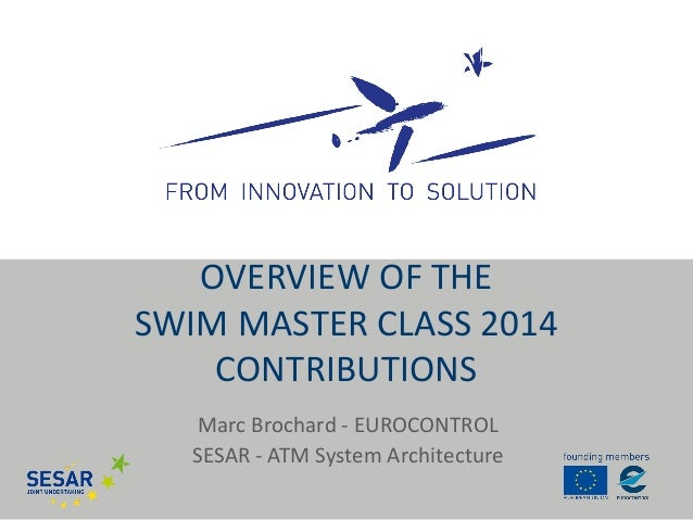 Marc Brochard - EUROCONTROL  SESAR - ATM System Architecture  OVERVIEW OF THE SWIM MASTER CLASS 2014 CONTRIBUTIONS