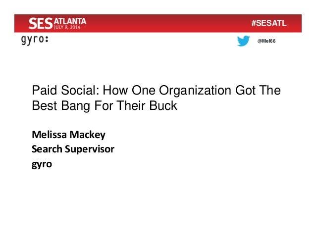@Mel66 #SESATL Paid Social: How One Organization Got The Best Bang For Their Buck MelissaMackey SearchSupervisor gyro