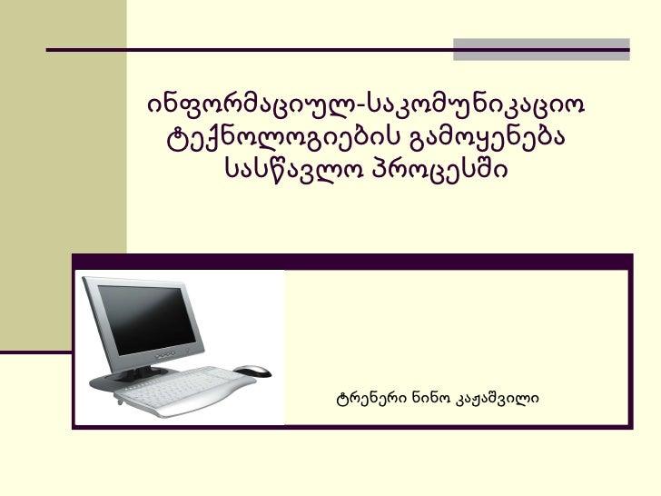 ინფორმაციულ-საკომუნიკაციო ტექნოლოგიების გამოყენება სასწავლო პროცესში ტრენერი ნინო კაჟაშვილი