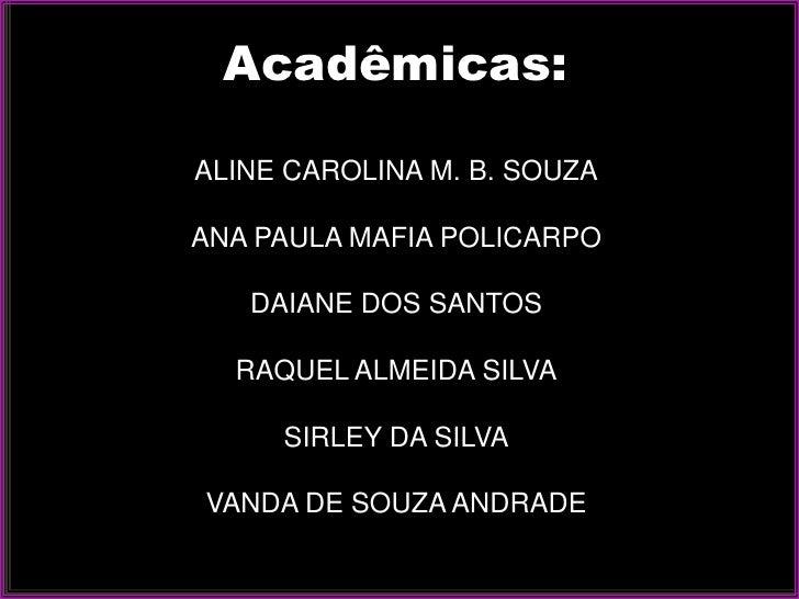 Acadêmicas:  ALINE CAROLINA M. B. SOUZA  ANA PAULA MAFIA POLICARPO     DAIANE DOS SANTOS    RAQUEL ALMEIDA SILVA       SIR...