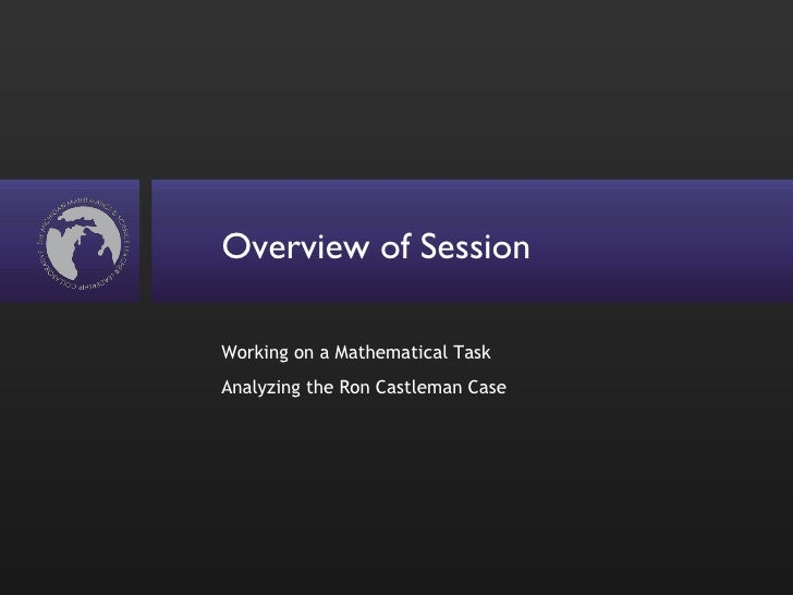 Overview of Session <ul><li>Working on a Mathematical Task </li></ul><ul><li>Analyzing the Ron Castleman Case </li></ul>