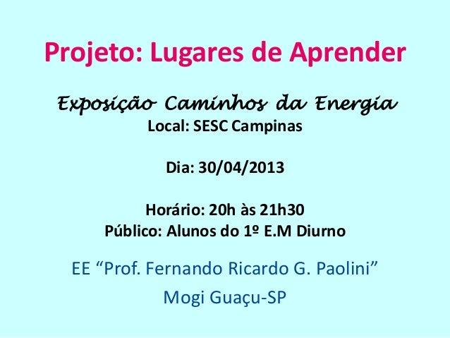 """Projeto: Lugares de AprenderEE """"Prof. Fernando Ricardo G. Paolini""""Mogi Guaçu-SPExposição Caminhos da EnergiaLocal: SESC Ca..."""