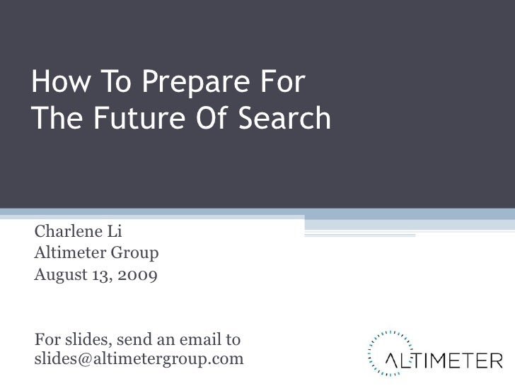 How To Prepare For  The Future Of Search Charlene Li Altimeter Group August 13, 2009 For slides, send an email to [email_a...
