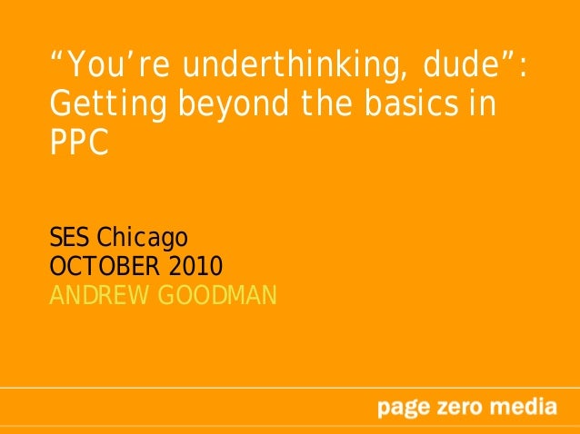 """""""You're underthinking, dude"""": Getting beyond the basics in PPC SES Chicago OCTOBER 2010 ANDREW GOODMAN"""