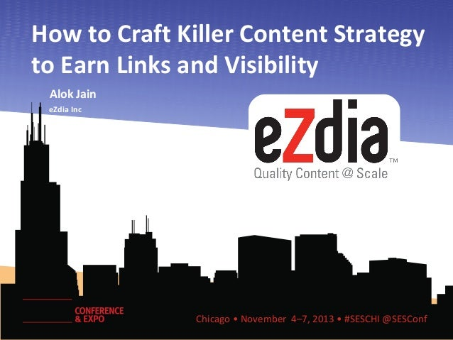 How to Craft Killer Content Strategy to Earn Links and Visibility Alok Jain eZdia Inc Co-CEO & CMO  Chicago • November 4–7...