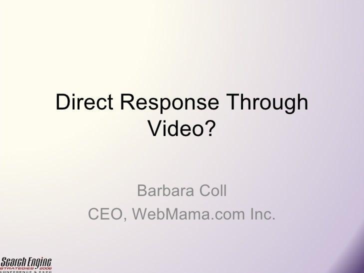 Direct Response Through Video? Barbara Coll CEO, WebMama.com Inc.
