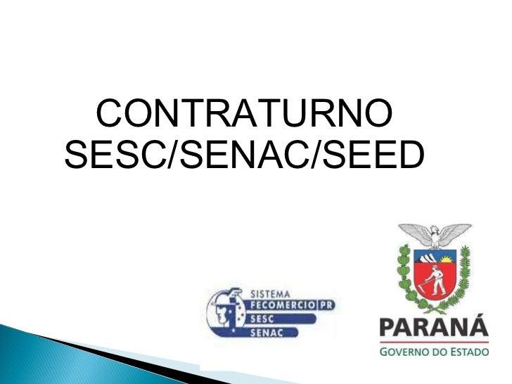 <ul><li>CONTRATURNO </li></ul><ul><li>SESC/SENAC/SEED </li></ul>