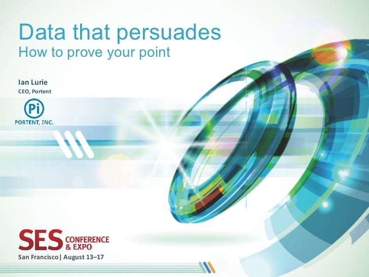 Data that persuadesHow to prove your pointIan	  Lurie	  CEO,	  Portent	  San	  Francisco|	  August	  13–17