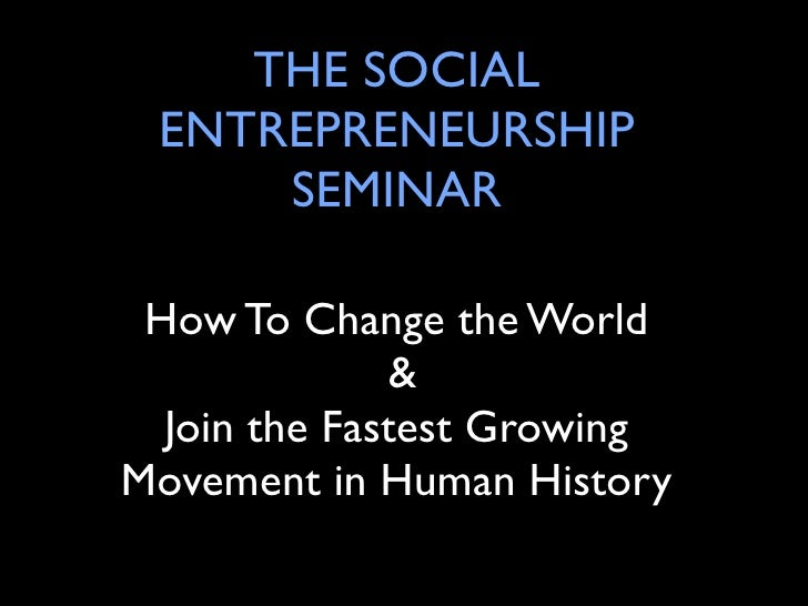 THE SOCIAL  ENTREPRENEURSHIP      SEMINAR   How To Change the World               &   Join the Fastest Growing Movement in...