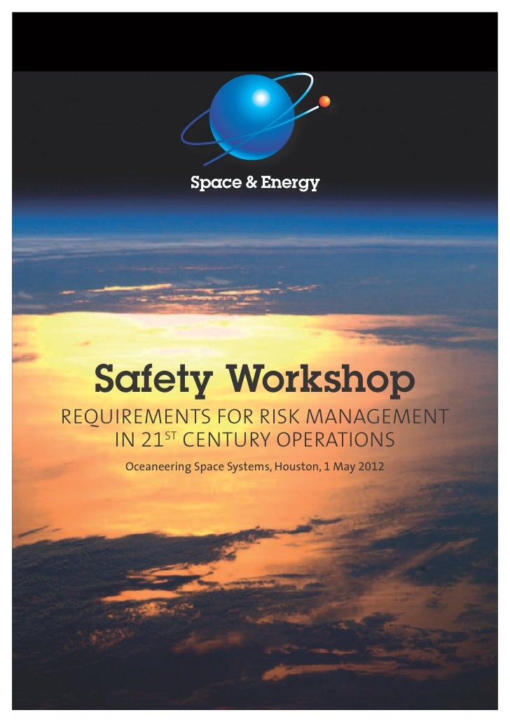 Safety WorkshopREQUIREMENTS FOR RISK MANAGEMENT    IN 21ST CENTURY OPERATIONS     Oceaneering Space Systems, Houston, 1 Ma...