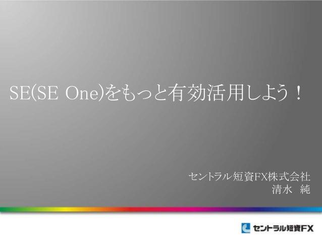 SE(SE One)をもっと有効活用しよう! セントラル短資FX株式会社 清水 純
