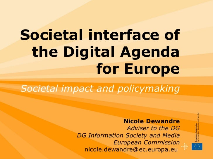 Societal interface of the Digital Agenda for Europe Societal impact and policymaking   Nicole Dewandre Adviser to the DG D...