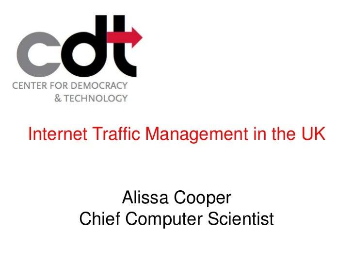 Internet Traffic Management in the UK           Alissa Cooper      Chief Computer Scientist