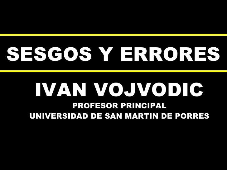 SESGOS Y ERRORES IVAN VOJVODIC PROFESOR PRINCIPAL UNIVERSIDAD DE SAN MARTIN DE PORRES