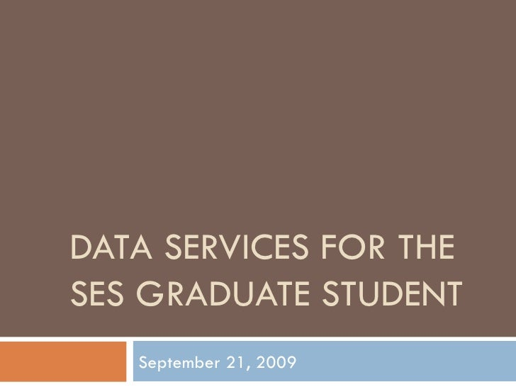 DATA SERVICES FOR THE SES GRADUATE STUDENT September 21, 2009