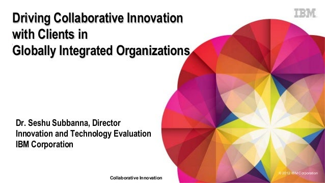 Driving Collaborative Innovation with Clients in Globally Integrated Organizations  Dr. Seshu Subbanna, Director Innovatio...