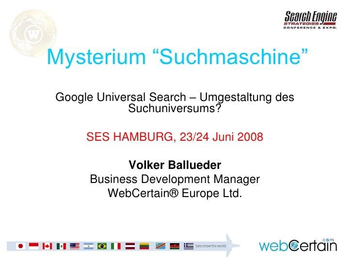 "Mysterium ""Suchmaschine"" Google Universal Search – Umgestaltung des             Suchuniversums?       SES HAMBURG, 23/24 J..."