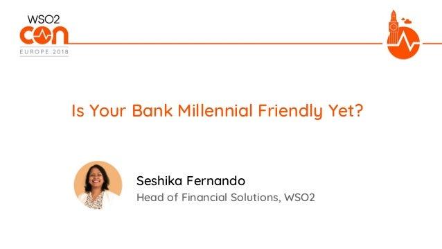 Head of Financial Solutions, WSO2 Is Your Bank Millennial Friendly Yet? Seshika Fernando
