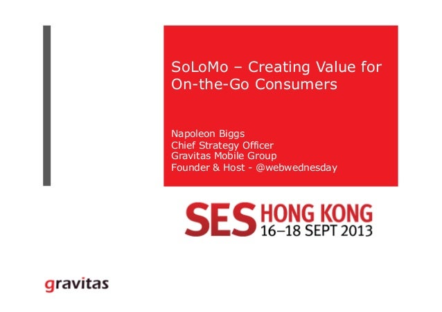 SoLoMo – Creating Value for On-the-Go Consumers Napoleon Biggs Chief Strategy Officer Gravitas Mobile Group Founder & Host...