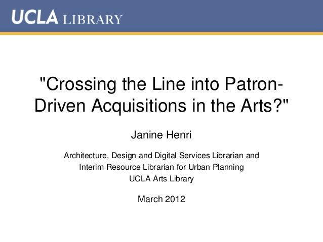 """Crossing the Line into PatronDriven Acquisitions in the Arts?"" Janine Henri Architecture, Design and Digital Services Lib..."
