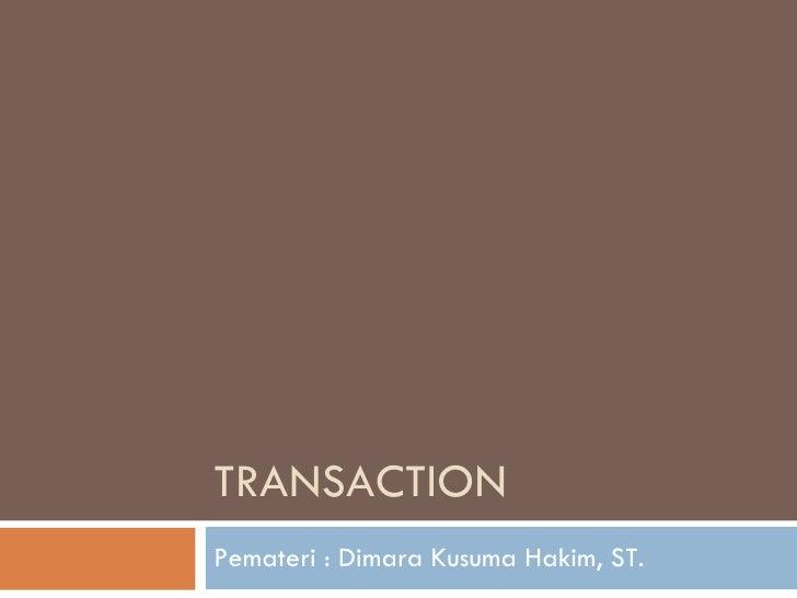 TRANSACTION Pemateri : Dimara Kusuma Hakim, ST.