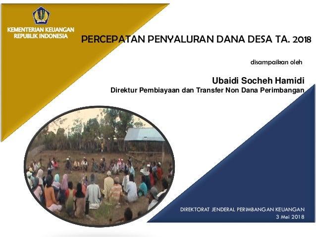 KEMENTERIAN KEUANGAN REPUBLIK INDONESIA DIREKTORAT JENDERAL PERIMBANGAN KEUANGAN 3 Mei 2018 PERCEPATAN PENYALURAN DANA DES...
