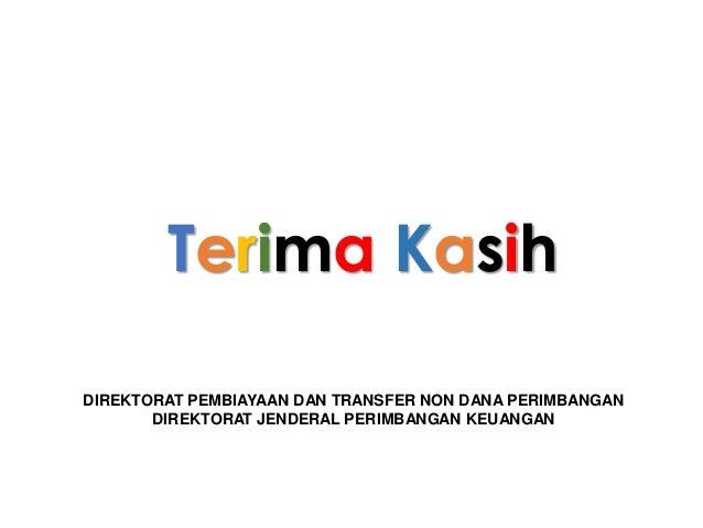 Terima Kasih DIREKTORAT PEMBIAYAAN DAN TRANSFER NON DANA PERIMBANGAN DIREKTORAT JENDERAL PERIMBANGAN KEUANGAN