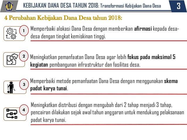 3KEBIJAKAN DANA DESA TAHUN 2018: Transformasi Kebijakan Dana Desa 4 Perubahan Kebijakan Dana Desa tahun 2018: 1 Memperbaik...