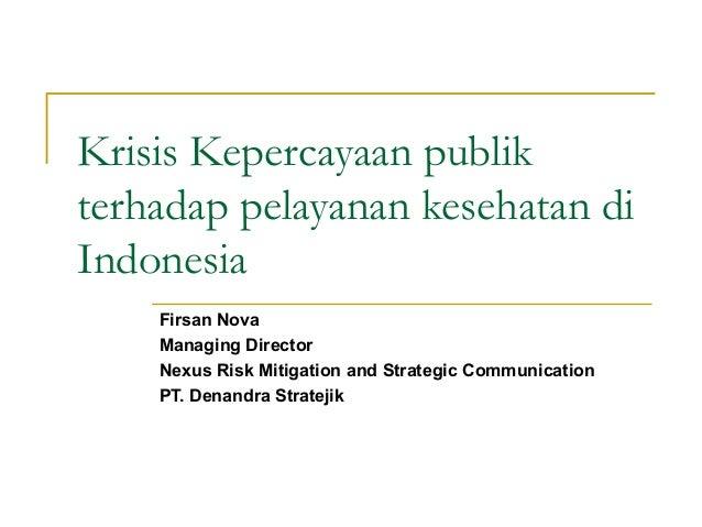 Krisis Kepercayaan publikterhadap pelayanan kesehatan diIndonesiaFirsan NovaManaging DirectorNexus Risk Mitigation and Str...
