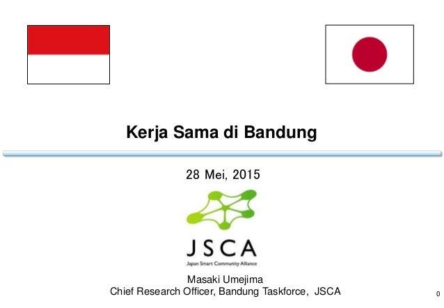 Kerja Sama di Bandung 0 28 Mei, 2015 Masaki Umejima Chief Research Officer, Bandung Taskforce, JSCA