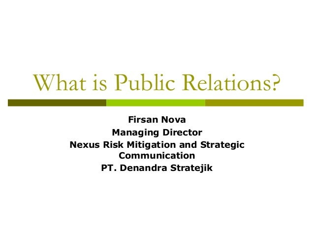 What is Public Relations?Firsan NovaManaging DirectorNexus Risk Mitigation and StrategicCommunicationPT. Denandra Stratejik