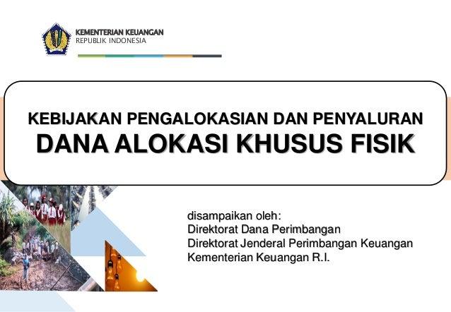 KEMENTERIAN KEUANGAN REPUBLIK INDONESIA KEBIJAKAN PENGALOKASIAN DAN PENYALURAN DANA ALOKASI KHUSUS FISIK disampaikan oleh:...