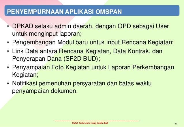 Untuk Indonesia yang Lebih Baik PENYEMPURNAAN APLIKASI OMSPAN • DPKAD selaku admin daerah, dengan OPD sebagai User untuk m...