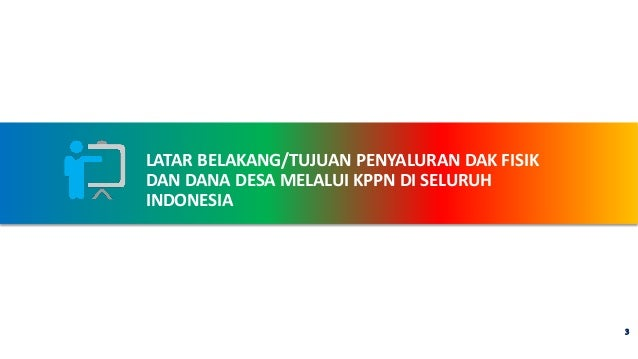 LATAR BELAKANG/TUJUAN PENYALURAN DAK FISIK DAN DANA DESA MELALUI KPPN DI SELURUH INDONESIA 3