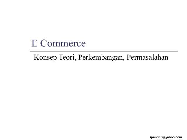 E Commerce Konsep Teori, Perkembangan, Permasalahan ipan3rut@yahoo.com