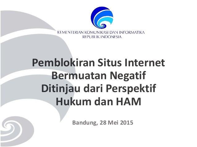 Pemblokiran Situs Internet Bermuatan Negatif Ditinjau dari Perspektif Hukum dan HAM Bandung, 28 Mei 2015