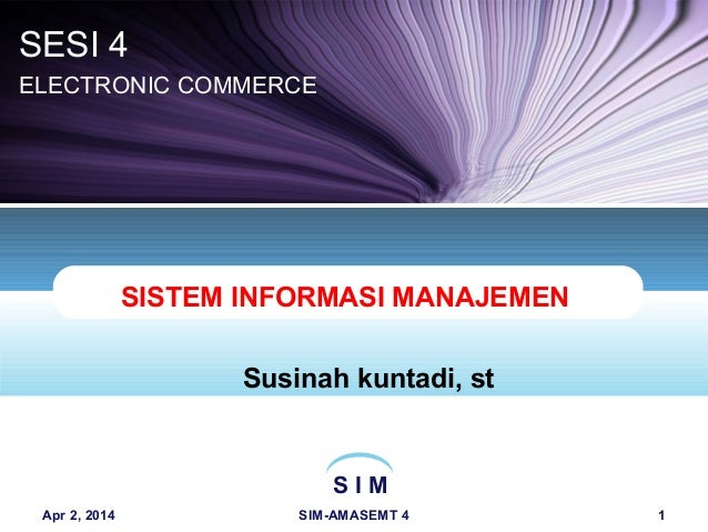 S I M Apr 2, 2014 SIM-AMASEMT 4 1 SISTEM INFORMASI MANAJEMEN Susinah kuntadi, st SESI 4 ELECTRONIC COMMERCE