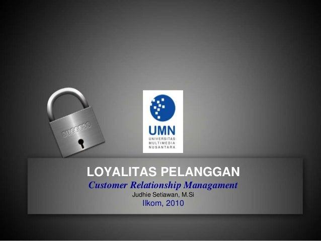 LOYALITAS PELANGGAN Customer Relationship Managament Judhie Setiawan, M.Si Ilkom, 2010