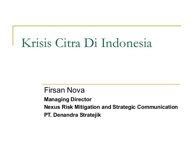 Krisis Citra Di IndonesiaFirsan NovaManaging DirectorNexus Risk Mitigation and Strategic CommunicationPT. Denandra Stratejik