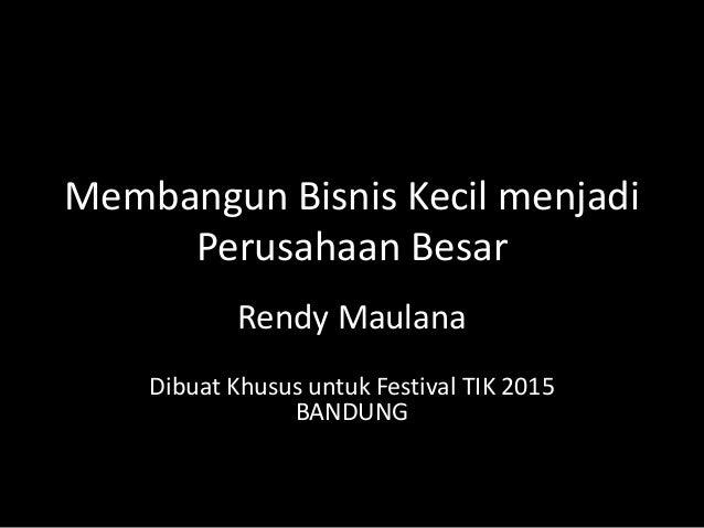 Membangun Bisnis Kecil menjadi Perusahaan Besar Rendy Maulana Dibuat Khusus untuk Festival TIK 2015 BANDUNG