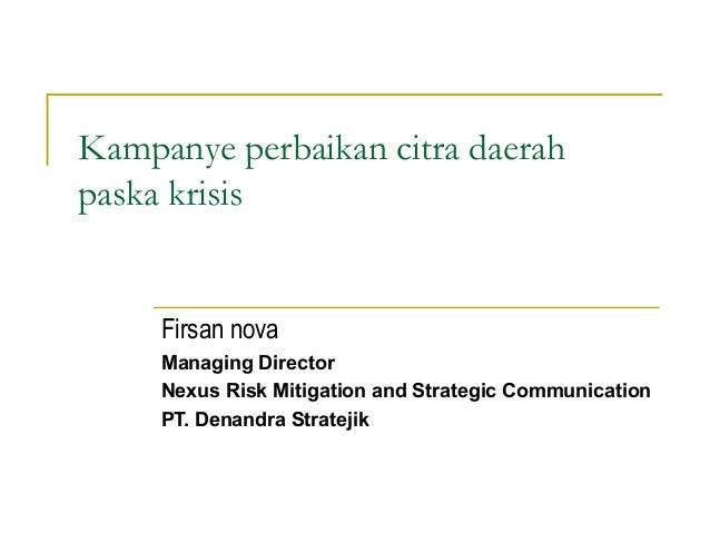 Kampanye perbaikan citra daerahpaska krisisFirsan novaManaging DirectorNexus Risk Mitigation and Strategic CommunicationPT...
