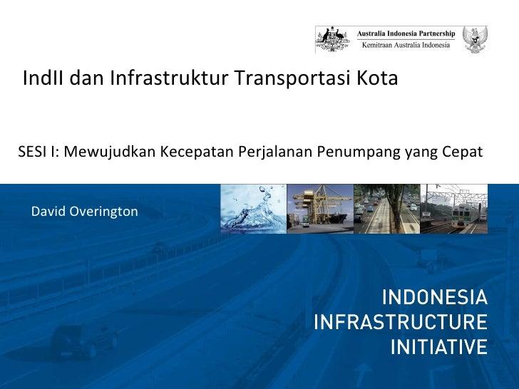<ul><li>IndII dan Infrastruktur Transportasi Kota </li></ul><ul><li>SESI I: Mewujudkan Kecepatan Perjalanan Penumpang yang...