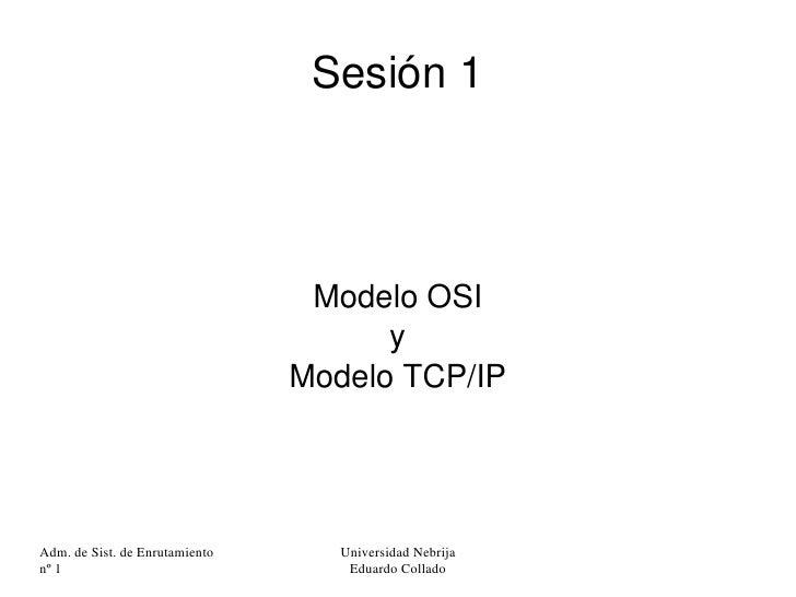 Sesión 1 <ul><ul><li>Modelo OSI </li></ul></ul><ul><ul><li>y </li></ul></ul><ul><ul><li>Modelo TCP/IP </li></ul></ul>