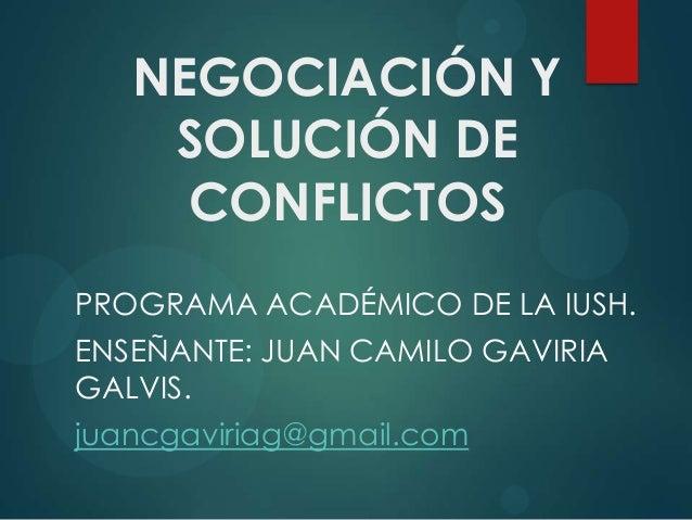 NEGOCIACIÓN Y    SOLUCIÓN DE     CONFLICTOSPROGRAMA ACADÉMICO DE LA IUSH.ENSEÑANTE: JUAN CAMILO GAVIRIAGALVIS.juancgaviria...