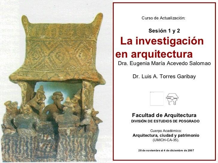 Curso de Actualización:   Sesión 1 y 2 La investigación en arquitectura Dra. Eugenia María Acevedo Salomao Dr. Luis A. Tor...